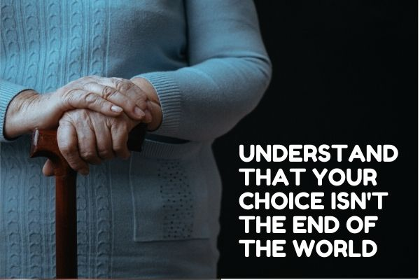 Understand that your choice isn't the end of the world